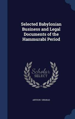 Selected Babylonian Business and Legal Documents of the Hammurabi Period by Arthur Ungnad