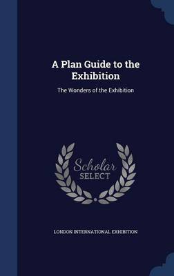A Plan Guide to the Exhibition The Wonders of the Exhibition by London International Exhibition