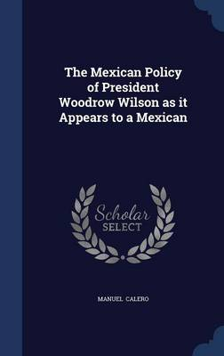 The Mexican Policy of President Woodrow Wilson as It Appears to a Mexican by Manuel Calero