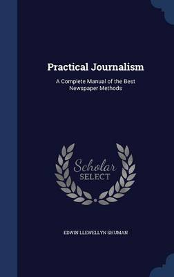 Practical Journalism A Complete Manual of the Best Newspaper Methods by Edwin Llewellyn Shuman