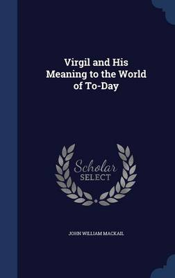Virgil and His Meaning to the World of To-Day by John William Mackail