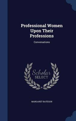 Professional Women Upon Their Professions Conversations by Margaret Bateson