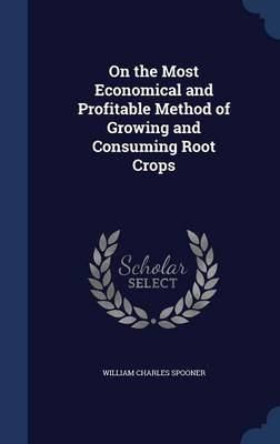 On the Most Economical and Profitable Method of Growing and Consuming Root Crops by William Charles Spooner