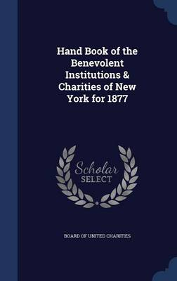 Hand Book of the Benevolent Institutions & Charities of New York for 1877 by Board of United Charities