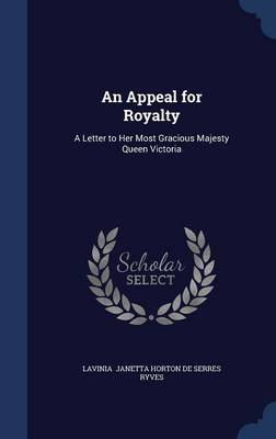 An Appeal for Royalty A Letter to Her Most Gracious Majesty Queen Victoria by Lavinia Janetta Horton De Serres Ryves
