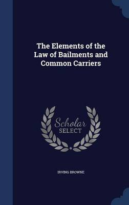 The Elements of the Law of Bailments and Common Carriers by Irving Browne