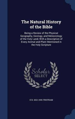 The Natural History of the Bible Being a Review of the Physical Geography, Geology, and Meteorology of the Holy Land; With a Description of Every Animal and Plant Mentioned in the Holy Scripture by Henry Baker Tristram