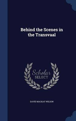 Behind the Scenes in the Transvaal by David MacKay Wilson