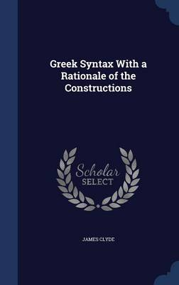 Greek Syntax with a Rationale of the Constructions by James Clyde