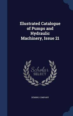 Illustrated Catalogue of Pumps and Hydraulic Machinery, Issue 21 by Deming Company