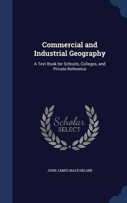 Commercial and Industrial Geography A Text Book for Schools, Colleges, and Private Reference by John James MacFarlane