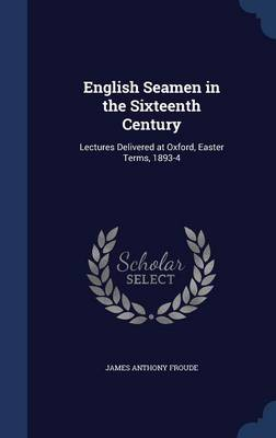 English Seamen in the Sixteenth Century Lectures Delivered at Oxford, Easter Terms, 1893-4 by James Anthony Froude
