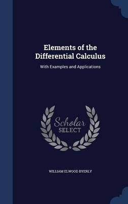 Elements of the Differential Calculus With Examples and Applications by William Elwood Byerly