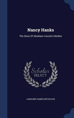 Nancy Hanks The Story of Abraham Lincoln's Mother by Caroline Hanks Hitchcock