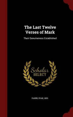 The Last Twelve Verses of Mark Their Genuineness Established by Ivan Panin