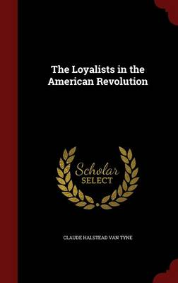 The Loyalists in the American Revolution by Claude Halstead Van Tyne