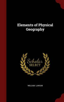 Elements of Physical Geography by William (Professor of Otolaryngology, Mt. Sinai School of Medicine, Chief of Otolaryngology, Bronx Veterans Administrat Lawson