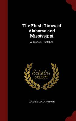 The Flush Times of Alabama and Mississippi A Series of Sketches by Joseph Glover Baldwin