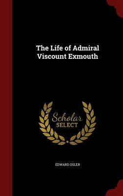 The Life of Admiral Viscount Exmouth by Edward Osler