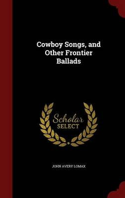 Cowboy Songs, and Other Frontier Ballads by John Avery Lomax