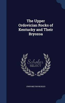The Upper Ordovician Rocks of Kentucky and Their Bryozoa by John Milton Nickles