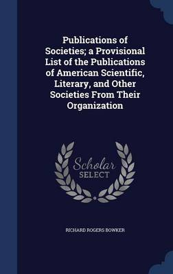 Publications of Societies; A Provisional List of the Publications of American Scientific, Literary, and Other Societies from Their Organization by Richard Rogers Bowker