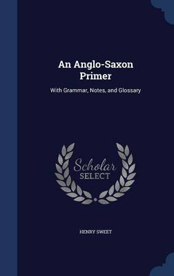 An Anglo-Saxon Primer With Grammar, Notes, and Glossary by Henry Sweet