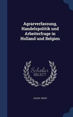 Agrarverfassung, Handelspolitik Und Arbeiterfrage in Holland Und Belgien by Julius Frost