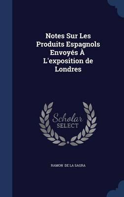 Notes Sur Les Produits Espagnols Envoyes A L'Exposition de Londres by Ramon De La Sagra