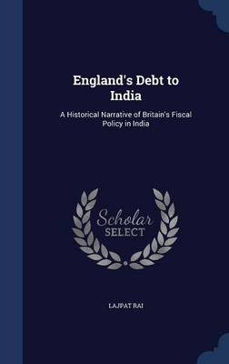 England's Debt to India A Historical Narrative of Britain's Fiscal Policy in India by Lajpat Rai