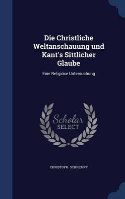 Die Christliche Weltanschauung Und Kant's Sittlicher Glaube Eine Religiose Untersuchung by Christoph Schrempf
