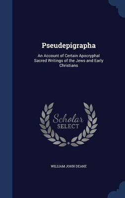 Pseudepigrapha An Account of Certain Apocryphal Sacred Writings of the Jews and Early Christians by William John Deane