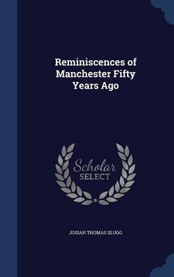 Reminiscences of Manchester Fifty Years Ago by Josiah Thomas Slugg