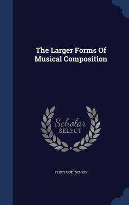 The Larger Forms of Musical Composition by Percy Goetschius