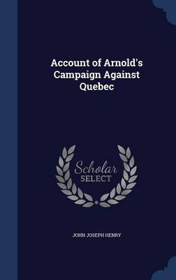 Account of Arnold's Campaign Against Quebec by John Joseph Henry