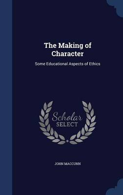 The Making of Character Some Educational Aspects of Ethics by John Maccunn