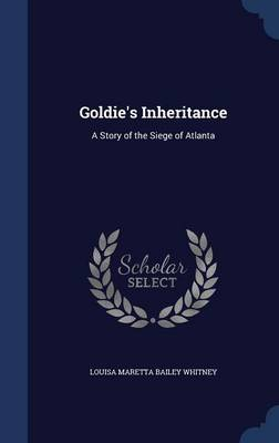 Goldie's Inheritance A Story of the Siege of Atlanta by Louisa Maretta Bailey Whitney