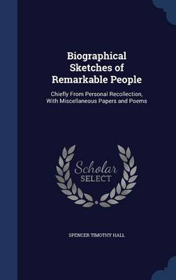 Biographical Sketches of Remarkable People Chiefly from Personal Recollection, with Miscellaneous Papers and Poems by Spencer Timothy Hall
