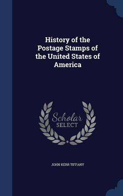 History of the Postage Stamps of the United States of America by John Kerr Tiffany
