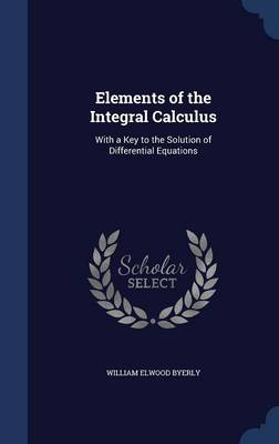 Elements of the Integral Calculus With a Key to the Solution of Differential Equations by William Elwood Byerly