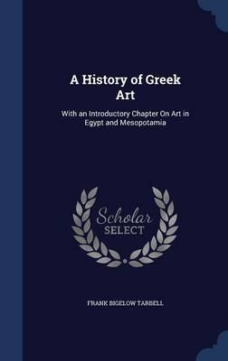 A History of Greek Art With an Introductory Chapter on Art in Egypt and Mesopotamia by Frank Bigelow Tarbell