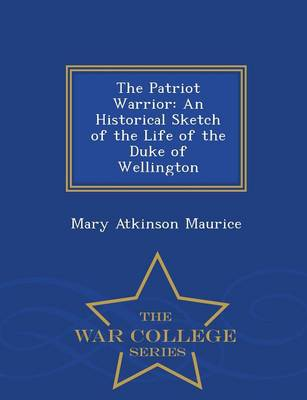 The Patriot Warrior An Historical Sketch of the Life of the Duke of Wellington by Mary Atkinson Maurice