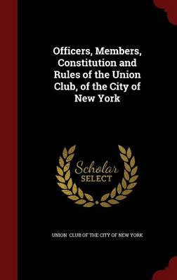 Officers, Members, Constitution and Rules of the Union Club, of the City of New York by Union Club of the City of New York