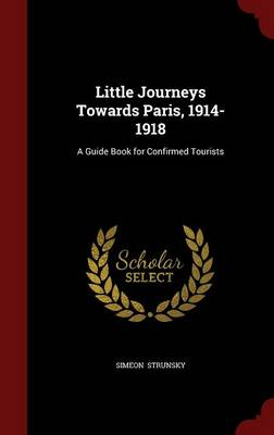 Little Journeys Towards Paris, 1914-1918 A Guide Book for Confirmed Tourists by Simeon Strunsky