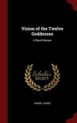 Vision of the Twelve Goddesses A Royal Masque by Samuel Daniel