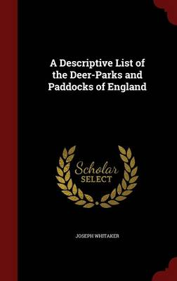 A Descriptive List of the Deer-Parks and Paddocks of England by Joseph Whitaker