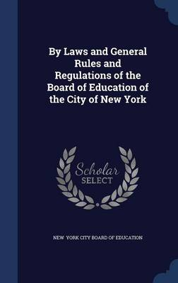 By Laws and General Rules and Regulations of the Board of Education of the City of New York by New York City Board of Education