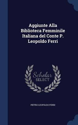 Aggiunte Alla Biblioteca Femminile Italiana del Conte P. Leopoldo Ferri by Pietro Leopoldo Ferri