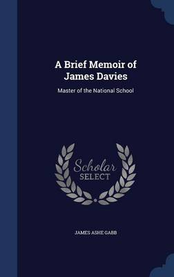 A Brief Memoir of James Davies Master of the National School by James Ashe Gabb