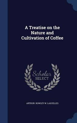 A Treatise on the Nature and Cultivation of Coffee by Arthur Rowley W Lascelles